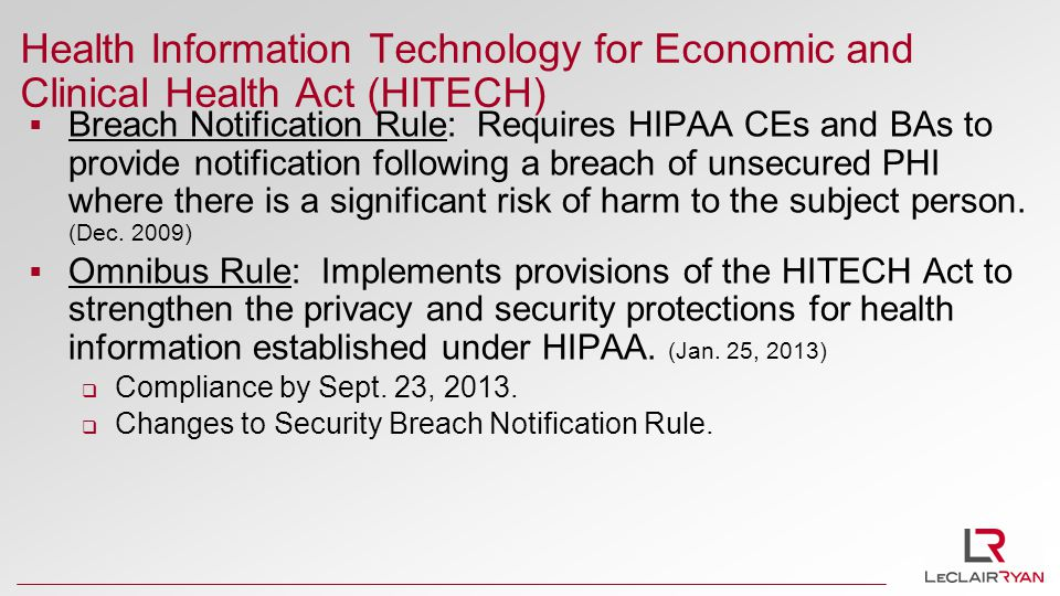 Health Information Technology for Economic and Clinical Health Act (HITECH)  Breach Notification Rule: Requires HIPAA CEs and BAs to provide notification following a breach of unsecured PHI where there is a significant risk of harm to the subject person.