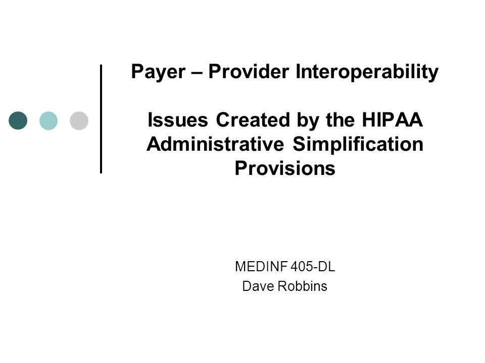 Payer – Provider Interoperability Issues Created by the HIPAA Administrative Simplification Provisions MEDINF 405-DL Dave Robbins