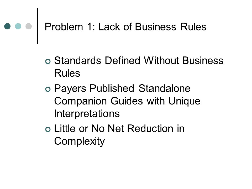 Problem 1: Lack of Business Rules Standards Defined Without Business Rules Payers Published Standalone Companion Guides with Unique Interpretations Little or No Net Reduction in Complexity