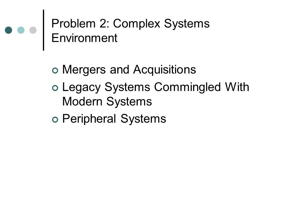 Problem 2: Complex Systems Environment Mergers and Acquisitions Legacy Systems Commingled With Modern Systems Peripheral Systems