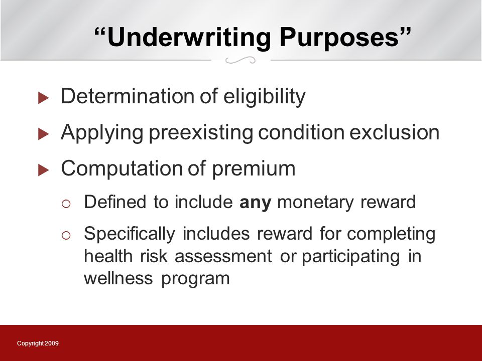 Copyright 2009 Underwriting Purposes  Determination of eligibility  Applying preexisting condition exclusion  Computation of premium  Defined to include any monetary reward  Specifically includes reward for completing health risk assessment or participating in wellness program