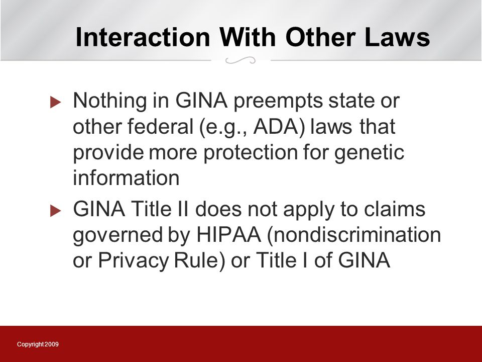 Copyright 2009 Interaction With Other Laws  Nothing in GINA preempts state or other federal (e.g., ADA) laws that provide more protection for genetic information  GINA Title II does not apply to claims governed by HIPAA (nondiscrimination or Privacy Rule) or Title I of GINA