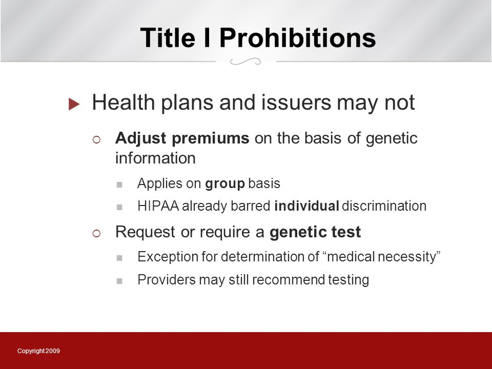 Copyright 2009 Title I Prohibitions  Health plans and issuers may not  Adjust premiums on the basis of genetic information Applies on group basis HIPAA already barred individual discrimination  Request or require a genetic test Exception for determination of medical necessity Providers may still recommend testing