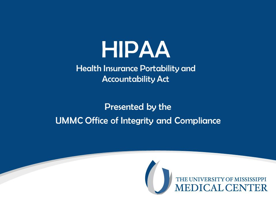 HIPAA Health Insurance Portability and Accountability Act Presented by the UMMC Office of Integrity and Compliance
