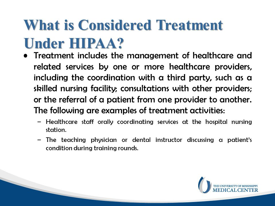 What is Considered Treatment Under HIPAA? Treatment includes the management of healthcare and related services by one or more healthcare providers, in