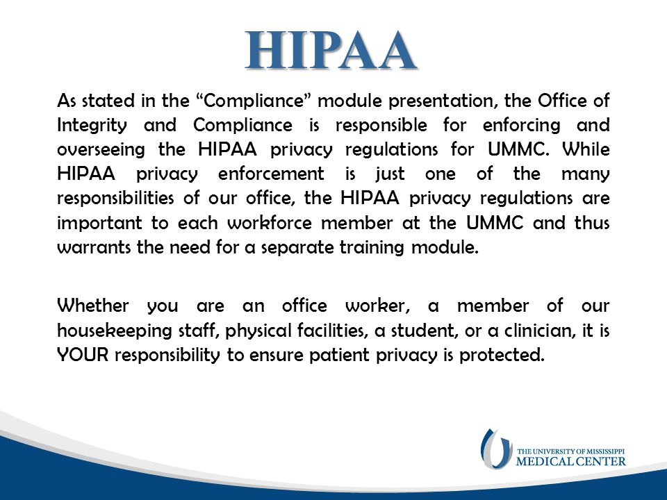 "As stated in the ""Compliance"" module presentation, the Office of Integrity and Compliance is responsible for enforcing and overseeing the HIPAA privac"