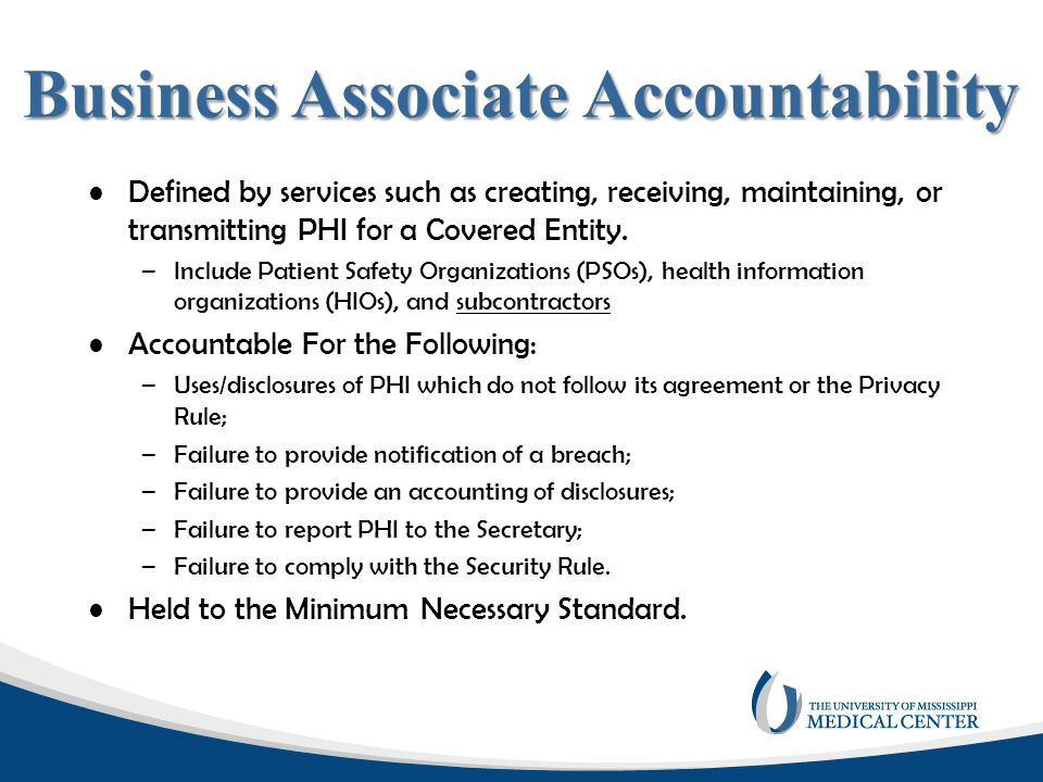 Business Associate Accountability Defined by services such as creating, receiving, maintaining, or transmitting PHI for a Covered Entity. –Include Pat