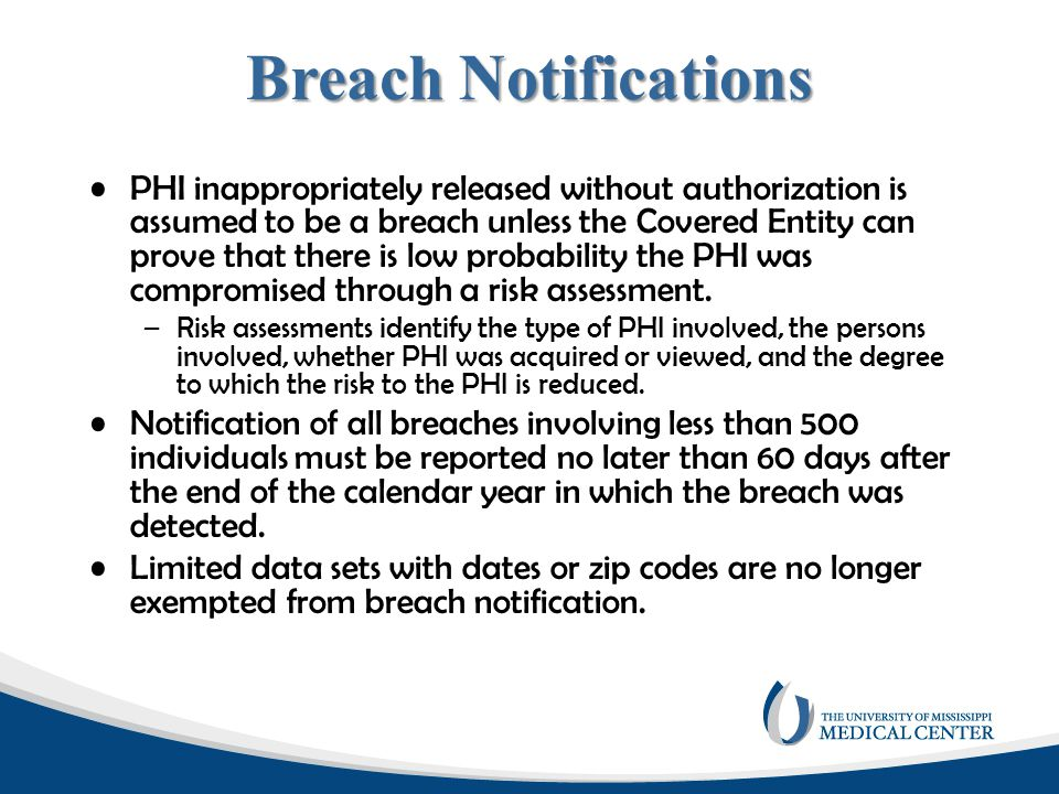 Breach Notifications PHI inappropriately released without authorization is assumed to be a breach unless the Covered Entity can prove that there is lo