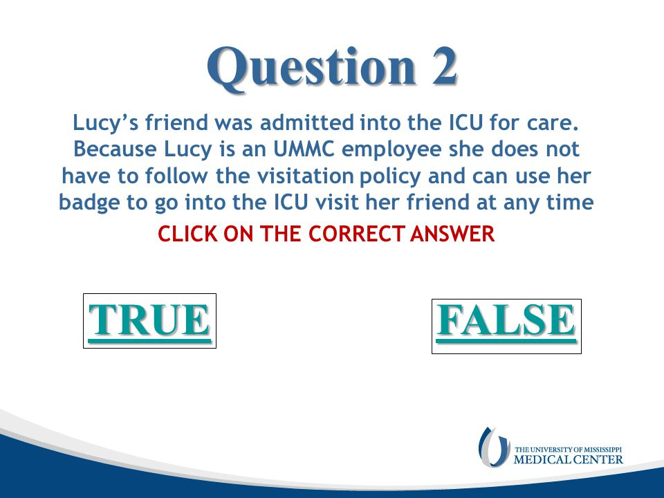Question 2 Lucy's friend was admitted into the ICU for care. Because Lucy is an UMMC employee she does not have to follow the visitation policy and ca