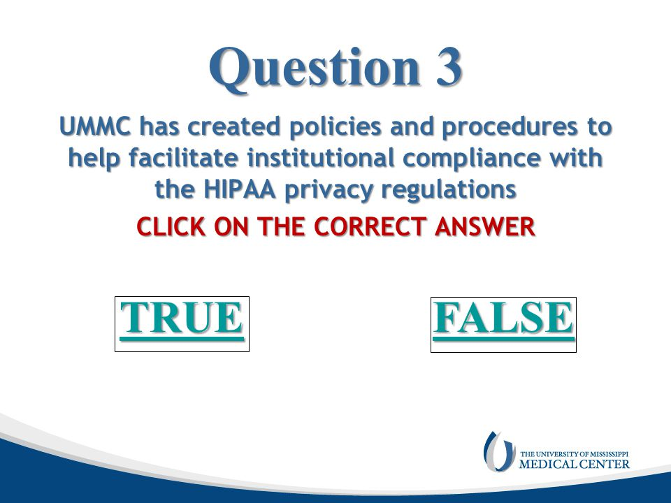 Question 3 UMMC has created policies and procedures to help facilitate institutional compliance with the HIPAA privacy regulations CLICK ON THE CORREC