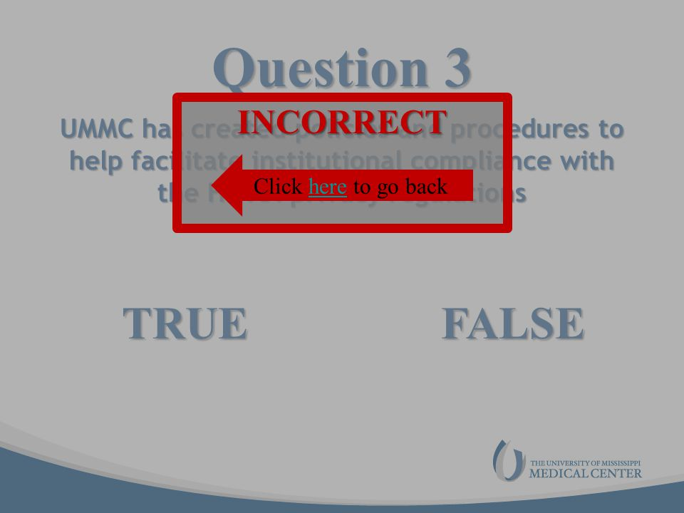 Question 3 UMMC has created policies and procedures to help facilitate institutional compliance with the HIPAA privacy regulations TRUEFALSE INCORRECT