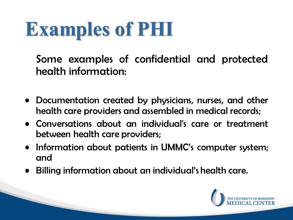 Information that can be used to identify a patient can include: Patient's Name; Address or zip code; Month and date of service or other relevant date; Date of Birth; Telephone and/or fax number; E-mail address; Social Security Number; Medical Record or patient account numbers; Vehicle identifiers or serial numbers; Health plan beneficiary number; Device identifiers or serial numbers; Biometric identifiers, including finger & voice prints; Full face photographic images or other images; Web Locators (URLs) or Internet Protocol (IP) addresses; Any other unique identifying number, characteristic, or code.