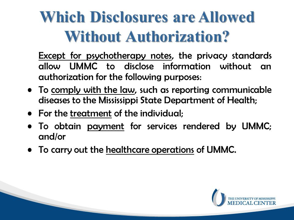 Disclosures Allowed by Law There are many disclosures that UMMC makes because it is required by law and therefore, no authorization is required.