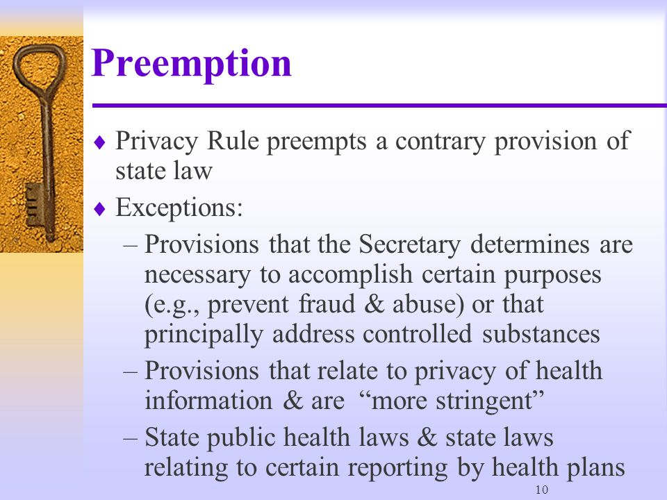 10 Preemption  Privacy Rule preempts a contrary provision of state law  Exceptions: –Provisions that the Secretary determines are necessary to accomplish certain purposes (e.g., prevent fraud & abuse) or that principally address controlled substances –Provisions that relate to privacy of health information & are more stringent –State public health laws & state laws relating to certain reporting by health plans