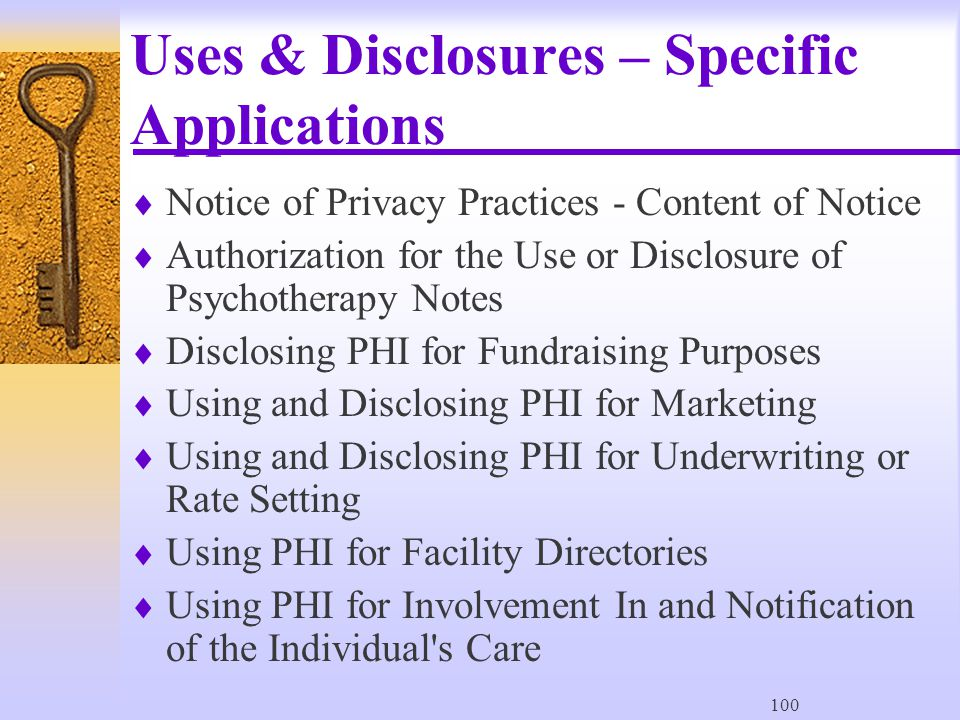 100 Uses & Disclosures – Specific Applications  Notice of Privacy Practices - Content of Notice  Authorization for the Use or Disclosure of Psychotherapy Notes  Disclosing PHI for Fundraising Purposes  Using and Disclosing PHI for Marketing  Using and Disclosing PHI for Underwriting or Rate Setting  Using PHI for Facility Directories  Using PHI for Involvement In and Notification of the Individual s Care