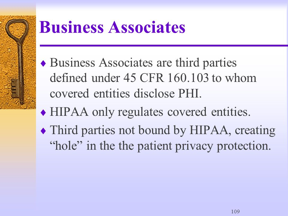 109 Business Associates  Business Associates are third parties defined under 45 CFR 160.103 to whom covered entities disclose PHI.
