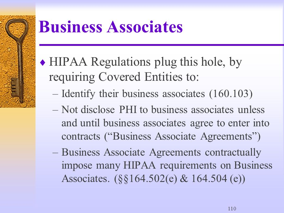 110 Business Associates  HIPAA Regulations plug this hole, by requiring Covered Entities to: –Identify their business associates (160.103) –Not disclose PHI to business associates unless and until business associates agree to enter into contracts ( Business Associate Agreements ) –Business Associate Agreements contractually impose many HIPAA requirements on Business Associates.