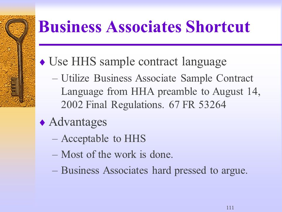 111 Business Associates Shortcut  Use HHS sample contract language –Utilize Business Associate Sample Contract Language from HHA preamble to August 14, 2002 Final Regulations.