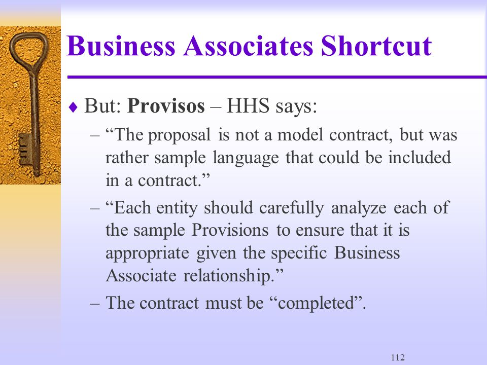 112 Business Associates Shortcut  But: Provisos – HHS says: – The proposal is not a model contract, but was rather sample language that could be included in a contract. – Each entity should carefully analyze each of the sample Provisions to ensure that it is appropriate given the specific Business Associate relationship. –The contract must be completed .