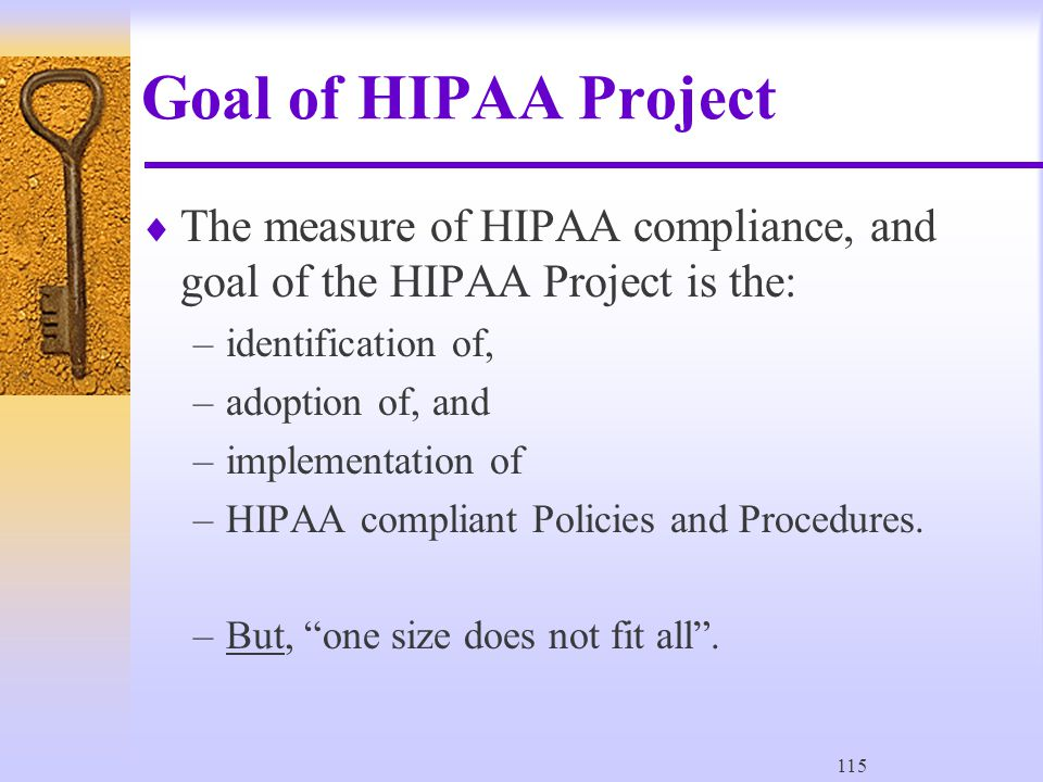 115 Goal of HIPAA Project  The measure of HIPAA compliance, and goal of the HIPAA Project is the: –identification of, –adoption of, and –implementation of –HIPAA compliant Policies and Procedures.
