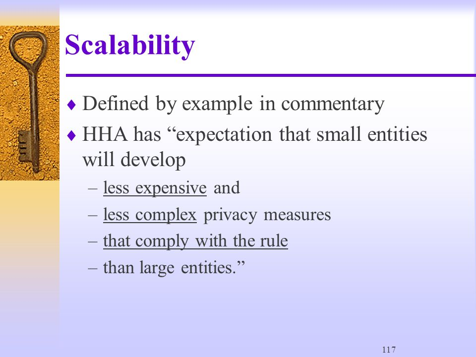 117 Scalability  Defined by example in commentary  HHA has expectation that small entities will develop –less expensive and –less complex privacy measures –that comply with the rule –than large entities.