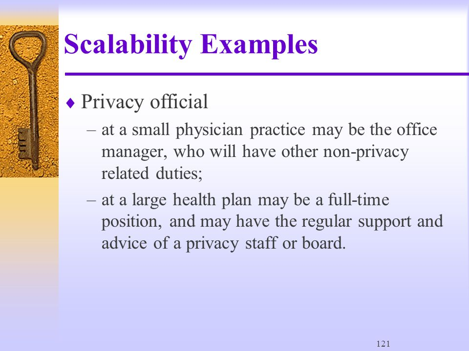 121 Scalability Examples  Privacy official –at a small physician practice may be the office manager, who will have other non-privacy related duties; –at a large health plan may be a full-time position, and may have the regular support and advice of a privacy staff or board.
