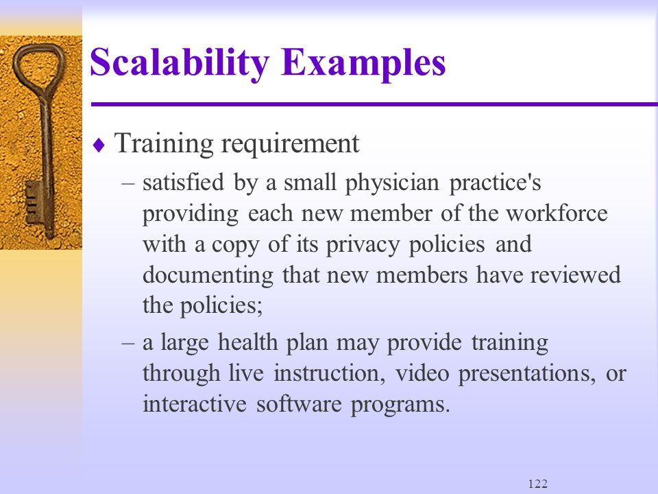 122 Scalability Examples  Training requirement –satisfied by a small physician practice s providing each new member of the workforce with a copy of its privacy policies and documenting that new members have reviewed the policies; –a large health plan may provide training through live instruction, video presentations, or interactive software programs.
