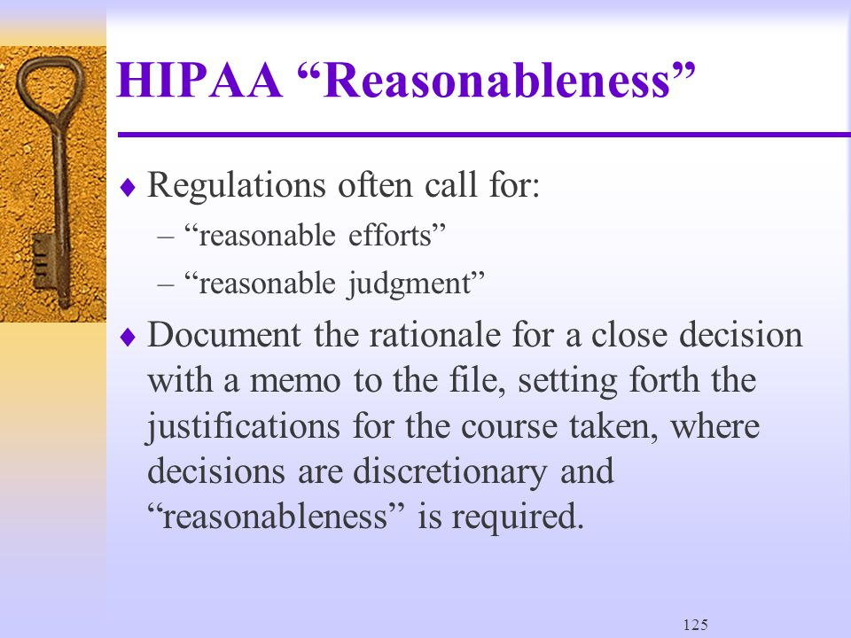 125 HIPAA Reasonableness  Regulations often call for: – reasonable efforts – reasonable judgment  Document the rationale for a close decision with a memo to the file, setting forth the justifications for the course taken, where decisions are discretionary and reasonableness is required.
