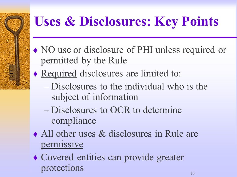 13 Uses & Disclosures: Key Points  NO use or disclosure of PHI unless required or permitted by the Rule  Required disclosures are limited to: –Disclosures to the individual who is the subject of information –Disclosures to OCR to determine compliance  All other uses & disclosures in Rule are permissive  Covered entities can provide greater protections