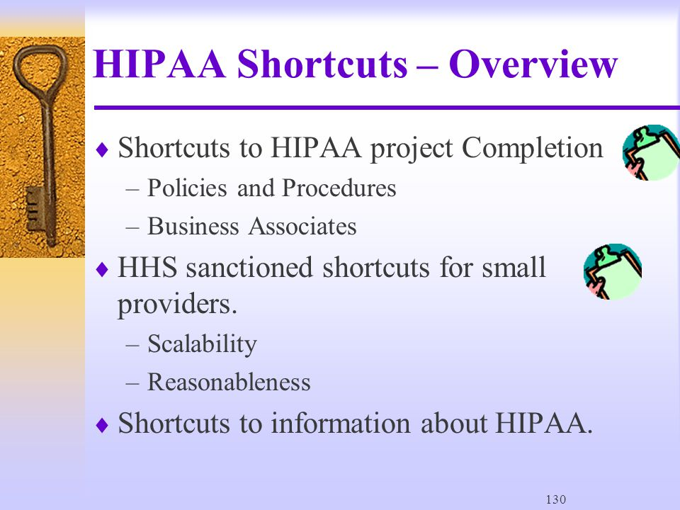 130 HIPAA Shortcuts – Overview  Shortcuts to HIPAA project Completion –Policies and Procedures –Business Associates  HHS sanctioned shortcuts for small providers.
