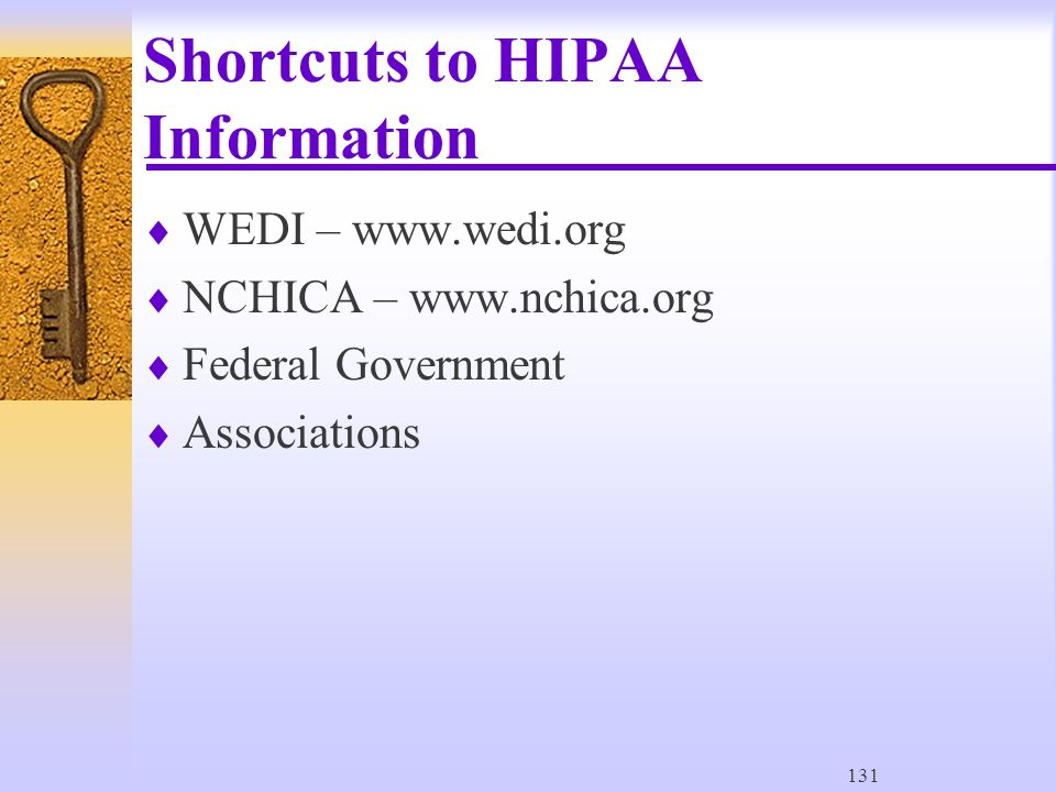 131 Shortcuts to HIPAA Information  WEDI – www.wedi.org  NCHICA – www.nchica.org  Federal Government  Associations