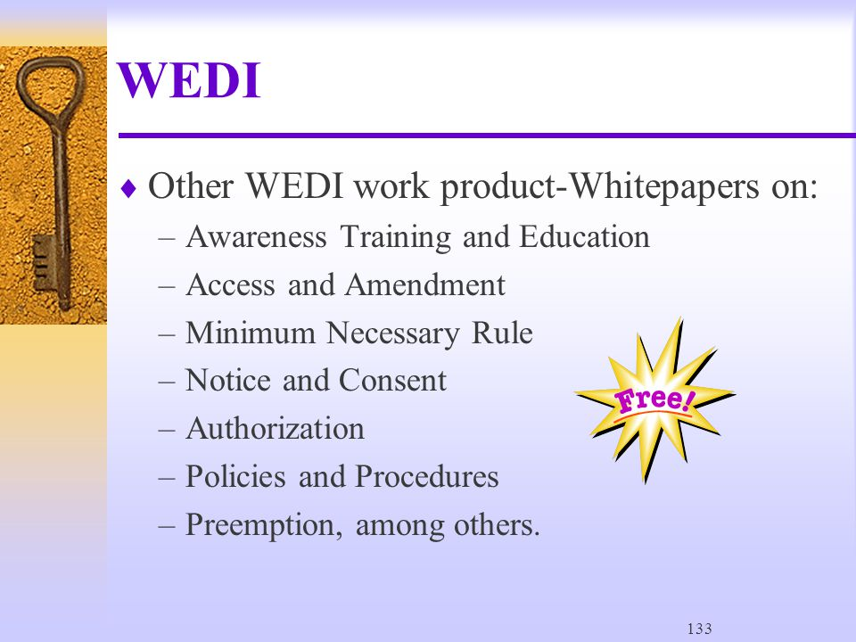 133 WEDI  Other WEDI work product-Whitepapers on: –Awareness Training and Education –Access and Amendment –Minimum Necessary Rule –Notice and Consent –Authorization –Policies and Procedures –Preemption, among others.
