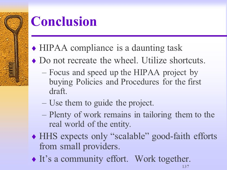 137 Conclusion  HIPAA compliance is a daunting task  Do not recreate the wheel.