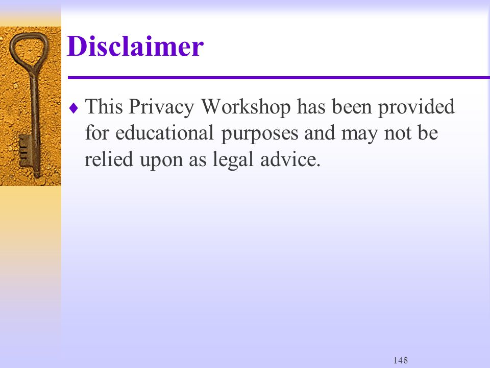 148 Disclaimer  This Privacy Workshop has been provided for educational purposes and may not be relied upon as legal advice.