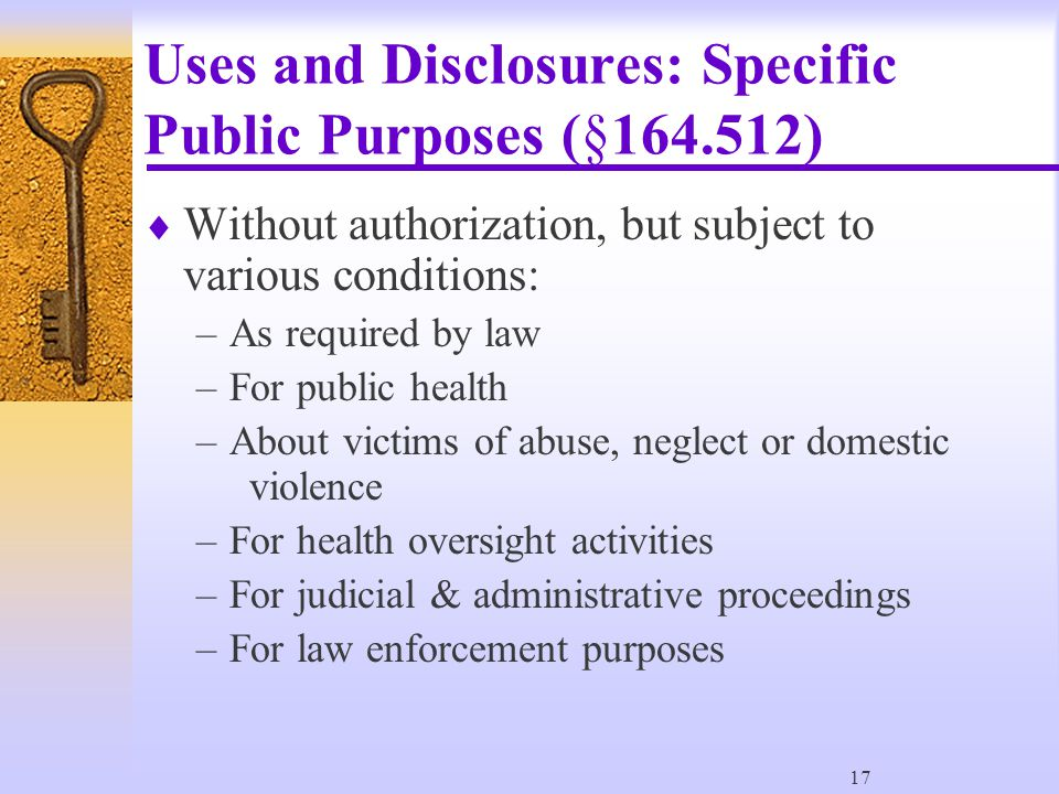 17 Uses and Disclosures: Specific Public Purposes (§164.512)  Without authorization, but subject to various conditions: –As required by law –For public health –About victims of abuse, neglect or domestic violence –For health oversight activities –For judicial & administrative proceedings –For law enforcement purposes