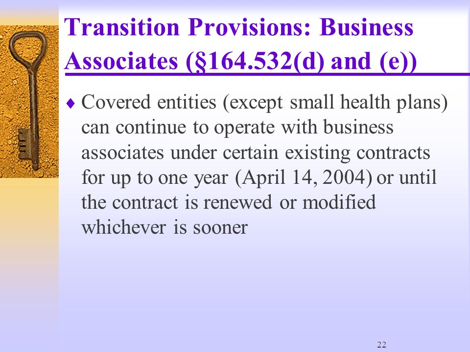 22 Transition Provisions: Business Associates (§164.532(d) and (e))  Covered entities (except small health plans) can continue to operate with business associates under certain existing contracts for up to one year (April 14, 2004) or until the contract is renewed or modified whichever is sooner