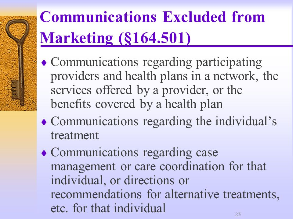 25 Communications Excluded from Marketing (§164.501)  Communications regarding participating providers and health plans in a network, the services offered by a provider, or the benefits covered by a health plan  Communications regarding the individual's treatment  Communications regarding case management or care coordination for that individual, or directions or recommendations for alternative treatments, etc.