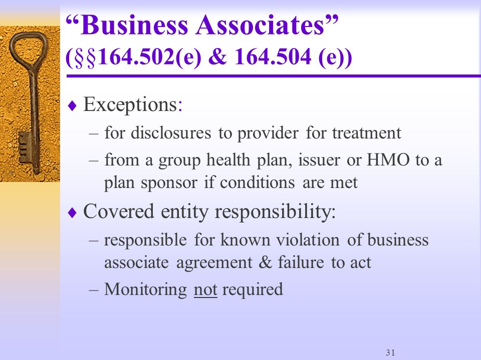 31 Business Associates (§§164.502(e) & 164.504 (e))  Exceptions: –for disclosures to provider for treatment –from a group health plan, issuer or HMO to a plan sponsor if conditions are met  Covered entity responsibility: –responsible for known violation of business associate agreement & failure to act –Monitoring not required