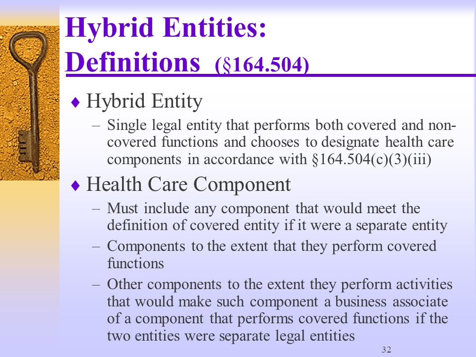 32 Hybrid Entities: Definitions (§164.504)  Hybrid Entity –Single legal entity that performs both covered and non- covered functions and chooses to designate health care components in accordance with §164.504(c)(3)(iii)  Health Care Component –Must include any component that would meet the definition of covered entity if it were a separate entity –Components to the extent that they perform covered functions –Other components to the extent they perform activities that would make such component a business associate of a component that performs covered functions if the two entities were separate legal entities