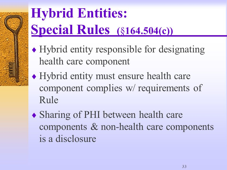 33 Hybrid Entities: Special Rules (§164.504(c))  Hybrid entity responsible for designating health care component  Hybrid entity must ensure health care component complies w/ requirements of Rule  Sharing of PHI between health care components & non-health care components is a disclosure