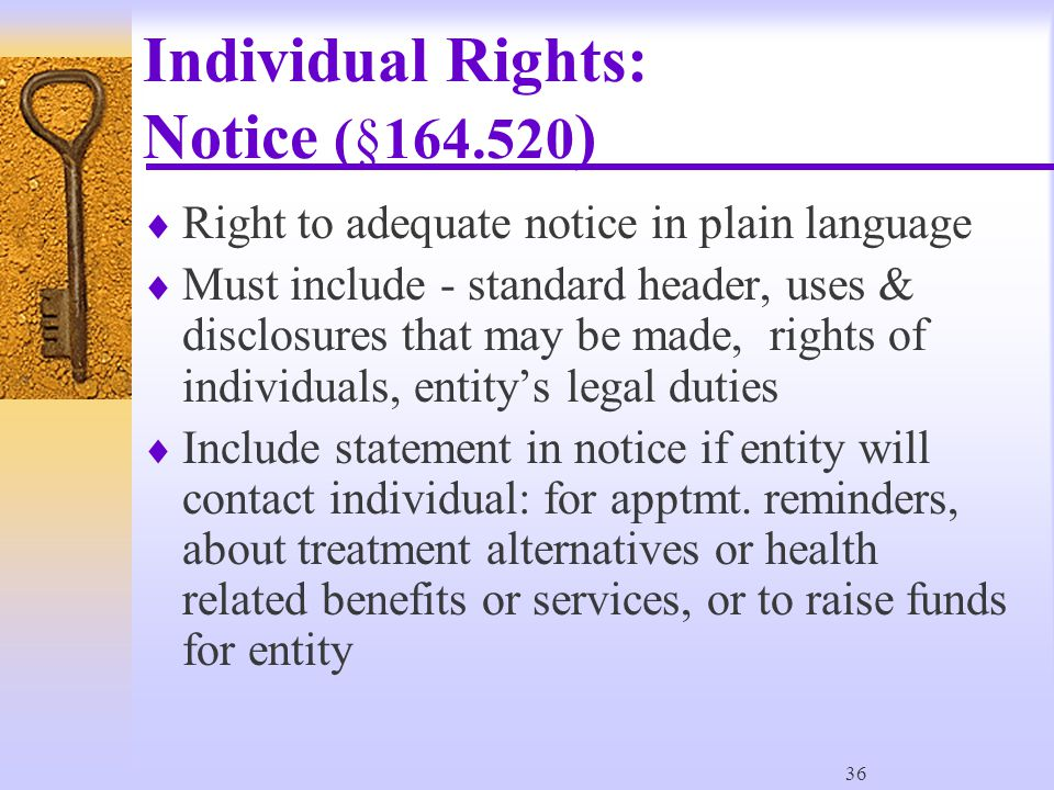 36 Individual Rights: Notice (§164.520 )  Right to adequate notice in plain language  Must include - standard header, uses & disclosures that may be made, rights of individuals, entity's legal duties  Include statement in notice if entity will contact individual: for apptmt.