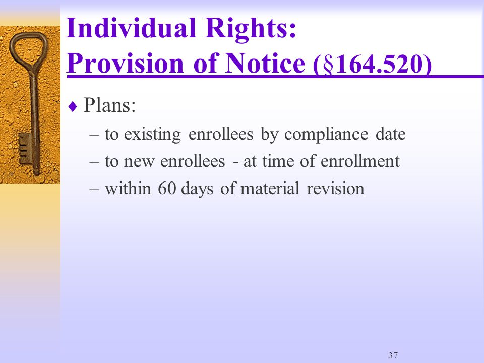 37 Individual Rights: Provision of Notice (§164.520)  Plans: –to existing enrollees by compliance date –to new enrollees - at time of enrollment –within 60 days of material revision