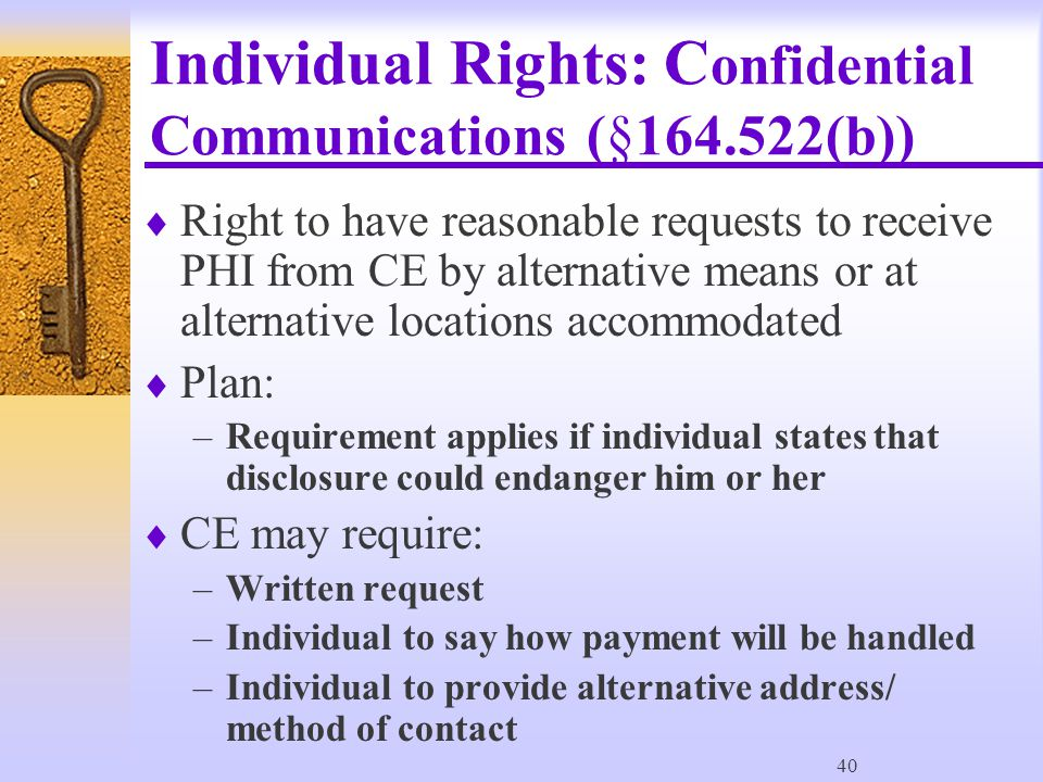 40 Individual Rights: C onfidential Communications (§164.522(b))  Right to have reasonable requests to receive PHI from CE by alternative means or at alternative locations accommodated  Plan: –Requirement applies if individual states that disclosure could endanger him or her  CE may require: –Written request –Individual to say how payment will be handled –Individual to provide alternative address/ method of contact