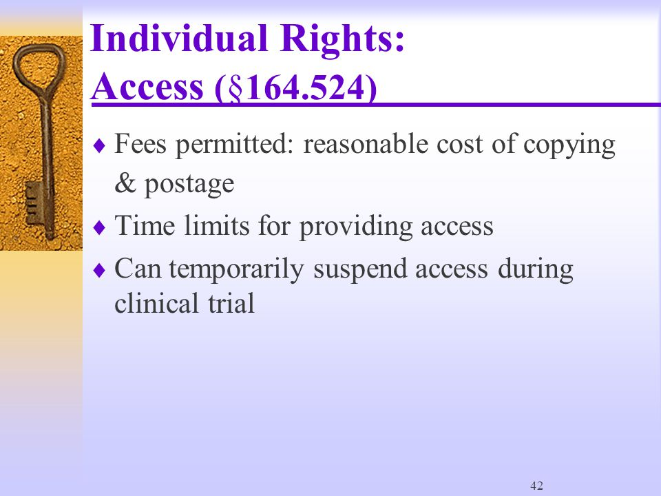 42 Individual Rights: Access (§164.524)  Fees permitted: reasonable cost of copying & postage  Time limits for providing access  Can temporarily suspend access during clinical trial