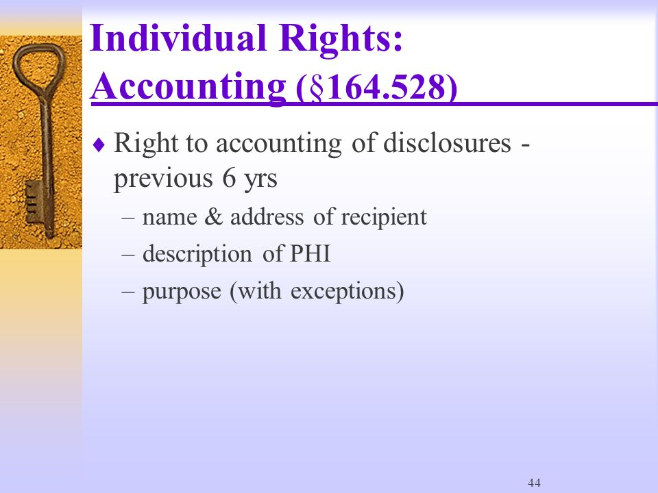 44 Individual Rights: Accounting (§164.528)  Right to accounting of disclosures - previous 6 yrs –name & address of recipient –description of PHI –purpose (with exceptions)