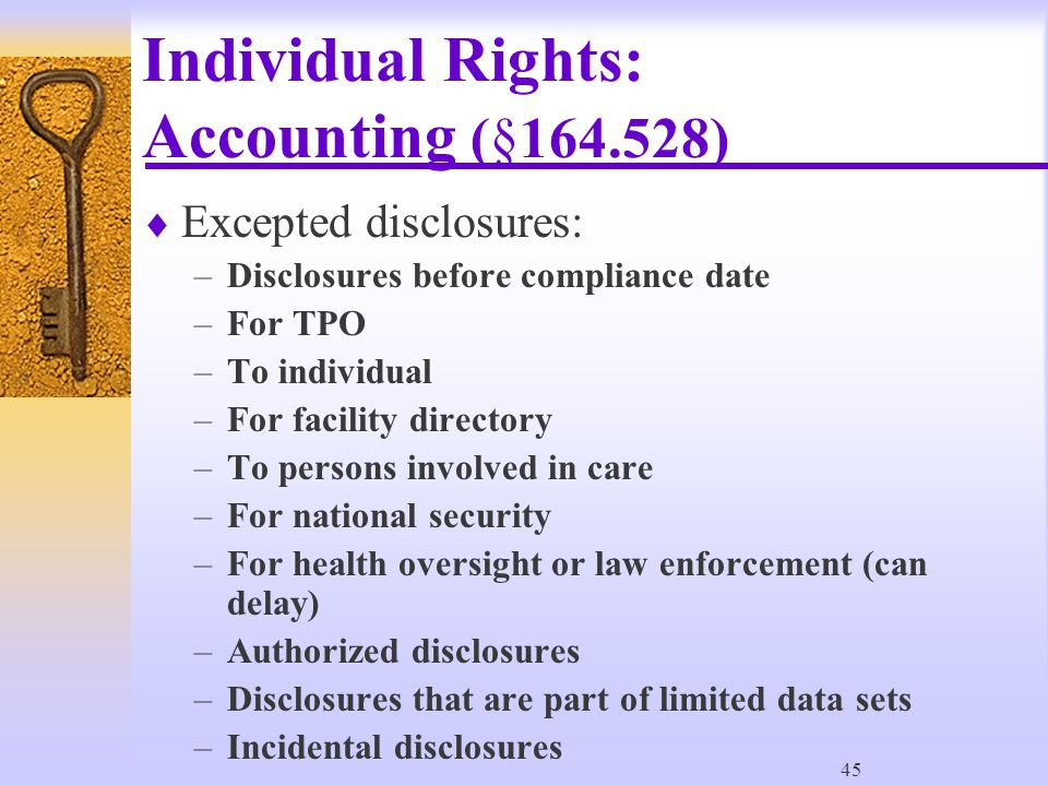 45 Individual Rights: Accounting (§164.528)  Excepted disclosures: –Disclosures before compliance date –For TPO –To individual –For facility directory –To persons involved in care –For national security –For health oversight or law enforcement (can delay) –Authorized disclosures –Disclosures that are part of limited data sets –Incidental disclosures