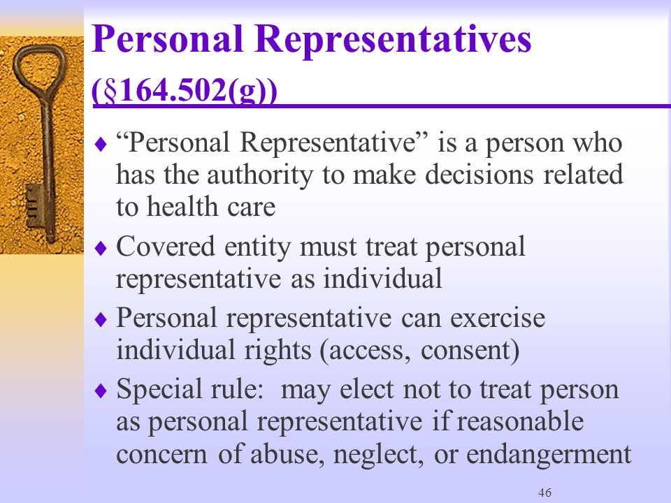 46 Personal Representatives (§164.502(g))  Personal Representative is a person who has the authority to make decisions related to health care  Covered entity must treat personal representative as individual  Personal representative can exercise individual rights (access, consent)  Special rule: may elect not to treat person as personal representative if reasonable concern of abuse, neglect, or endangerment