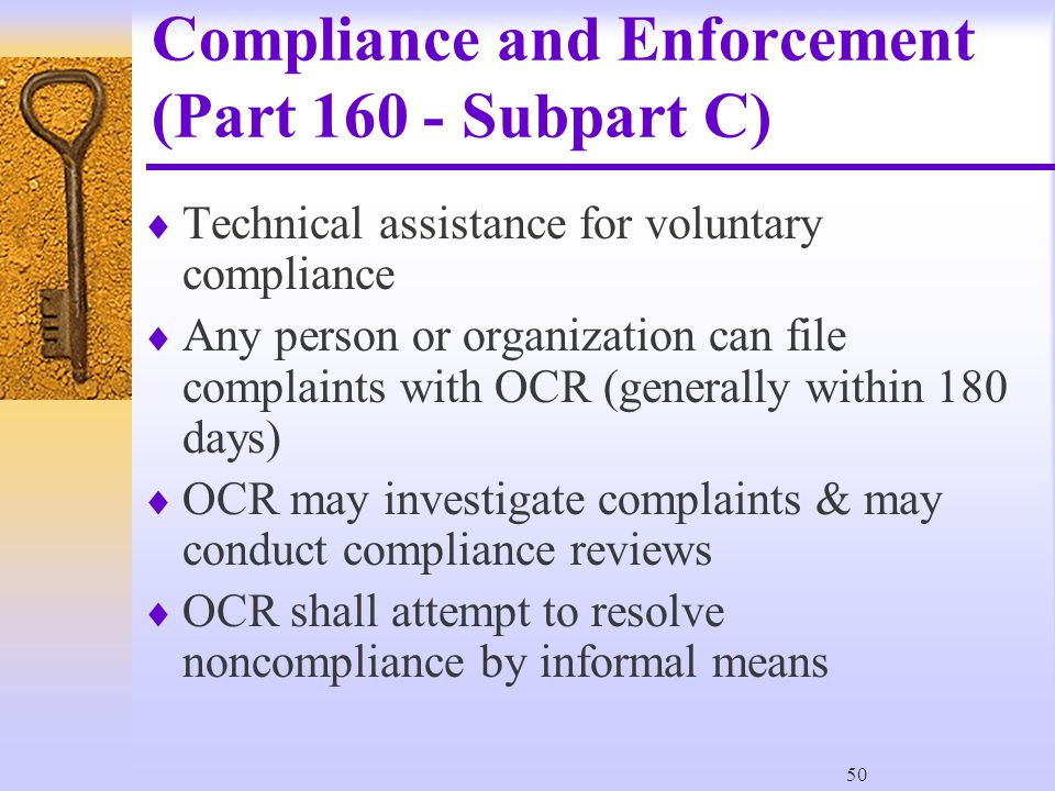 50 Compliance and Enforcement (Part 160 - Subpart C)  Technical assistance for voluntary compliance  Any person or organization can file complaints with OCR (generally within 180 days)  OCR may investigate complaints & may conduct compliance reviews  OCR shall attempt to resolve noncompliance by informal means