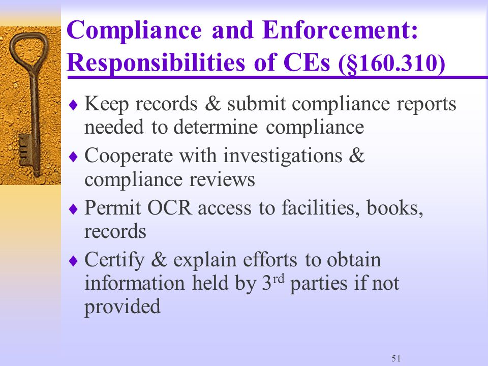 51 Compliance and Enforcement: Responsibilities of CEs (§160.310)  Keep records & submit compliance reports needed to determine compliance  Cooperate with investigations & compliance reviews  Permit OCR access to facilities, books, records  Certify & explain efforts to obtain information held by 3 rd parties if not provided