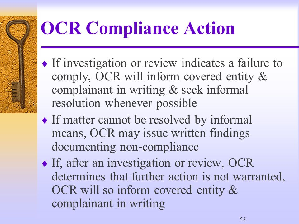 53 OCR Compliance Action  If investigation or review indicates a failure to comply, OCR will inform covered entity & complainant in writing & seek informal resolution whenever possible  If matter cannot be resolved by informal means, OCR may issue written findings documenting non-compliance  If, after an investigation or review, OCR determines that further action is not warranted, OCR will so inform covered entity & complainant in writing